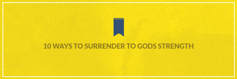 10 Ways to Surrender to God's Strength