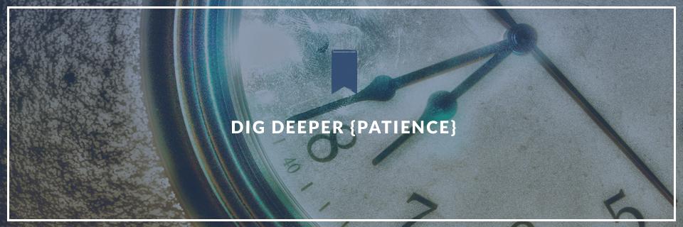 Dig Deeper {Patience}