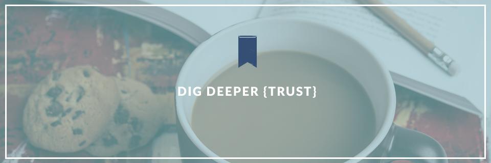 Dig Deeper {Trust}